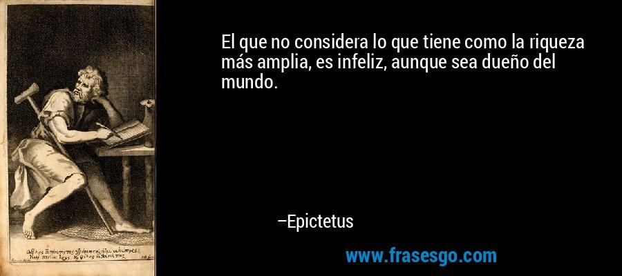 El que no considera lo que tiene como la riqueza más amplia, es infeliz, aunque sea dueño del mundo. – Epictetus