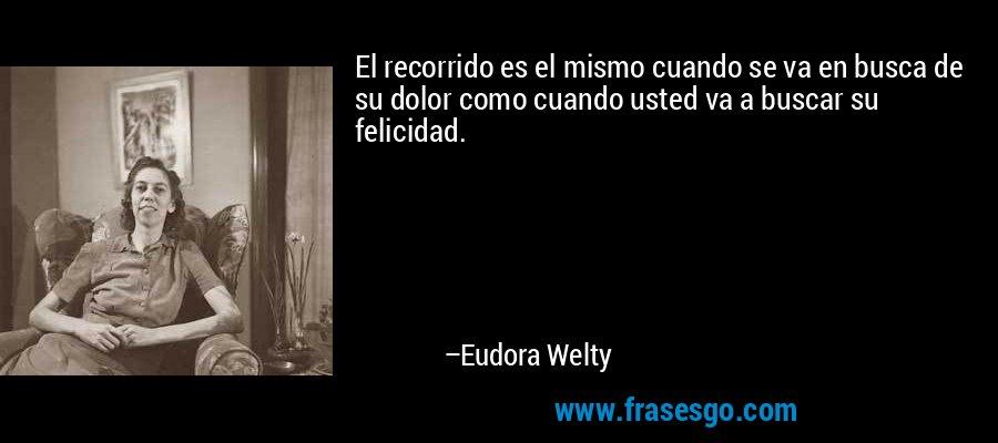 El recorrido es el mismo cuando se va en busca de su dolor como cuando usted va a buscar su felicidad. – Eudora Welty