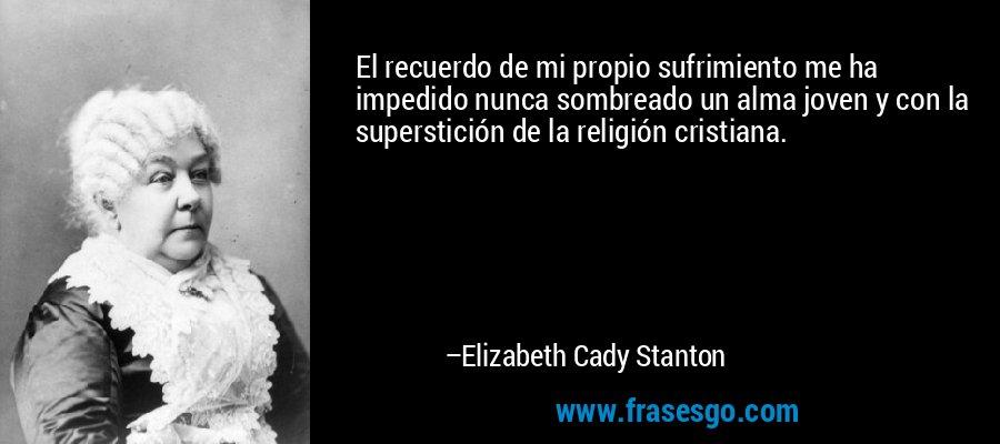 El recuerdo de mi propio sufrimiento me ha impedido nunca sombreado un alma joven y con la superstición de la religión cristiana. – Elizabeth Cady Stanton