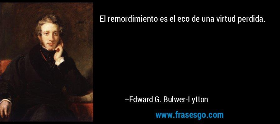 El remordimiento es el eco de una virtud perdida. – Edward G. Bulwer-Lytton