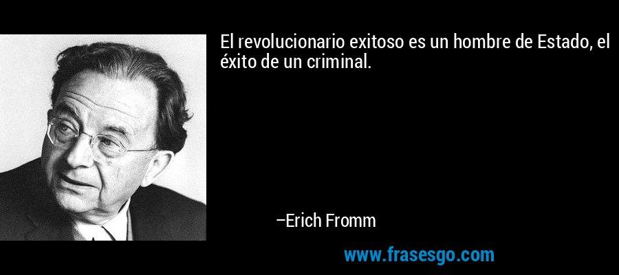 El revolucionario exitoso es un hombre de Estado, el éxito de un criminal. – Erich Fromm