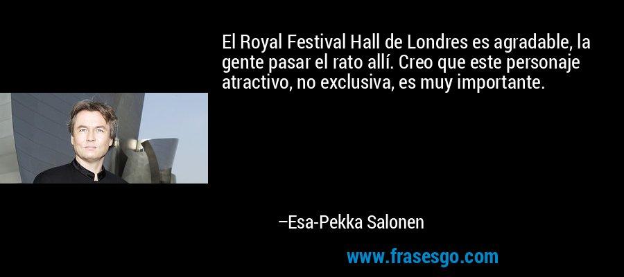 El Royal Festival Hall de Londres es agradable, la gente pasar el rato allí. Creo que este personaje atractivo, no exclusiva, es muy importante. – Esa-Pekka Salonen