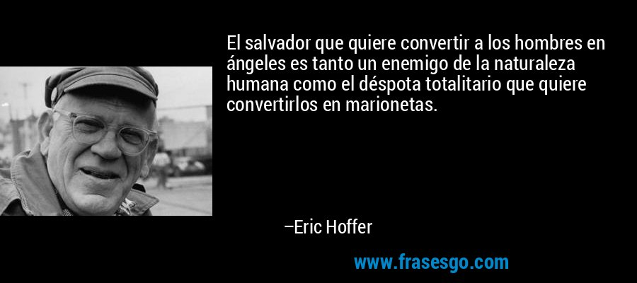 El salvador que quiere convertir a los hombres en ángeles es tanto un enemigo de la naturaleza humana como el déspota totalitario que quiere convertirlos en marionetas. – Eric Hoffer