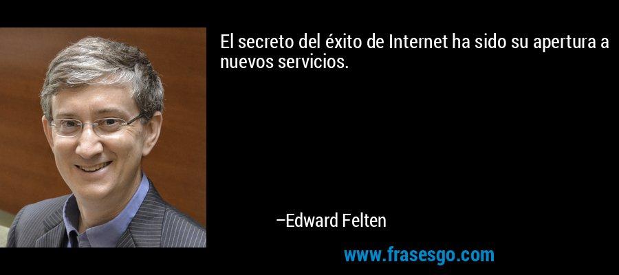 El secreto del éxito de Internet ha sido su apertura a nuevos servicios. – Edward Felten