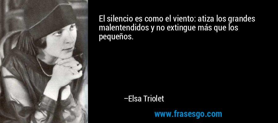 El silencio es como el viento: atiza los grandes malentendidos y no extingue más que los pequeños. – Elsa Triolet