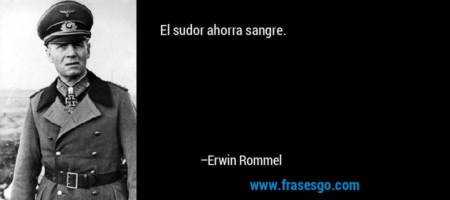 El sudor ahorra sangre. – Erwin Rommel