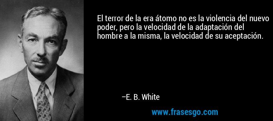 El terror de la era átomo no es la violencia del nuevo poder, pero la velocidad de la adaptación del hombre a la misma, la velocidad de su aceptación. – E. B. White