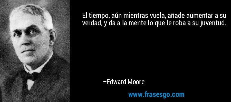 El tiempo, aún mientras vuela, añade aumentar a su verdad, y da a la mente lo que le roba a su juventud. – Edward Moore