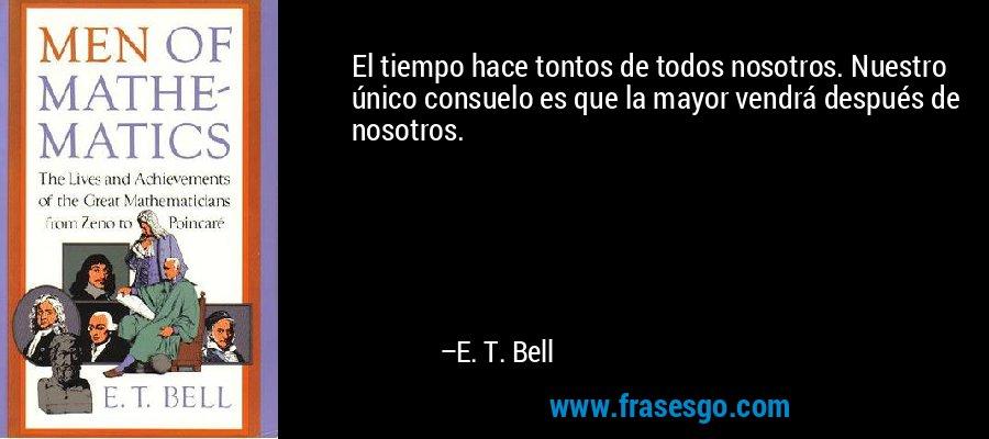 El tiempo hace tontos de todos nosotros. Nuestro único consuelo es que la mayor vendrá después de nosotros. – E. T. Bell