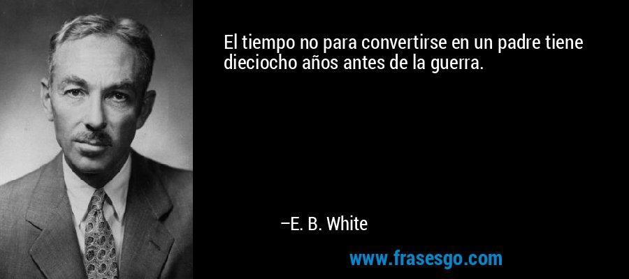 El tiempo no para convertirse en un padre tiene dieciocho años antes de la guerra. – E. B. White