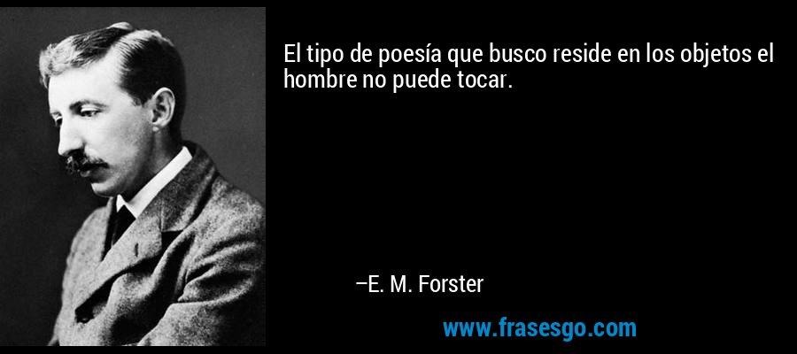 El tipo de poesía que busco reside en los objetos el hombre no puede tocar. – E. M. Forster