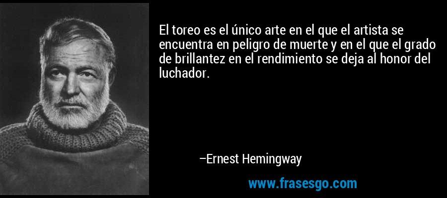 El toreo es el único arte en el que el artista se encuentra en peligro de muerte y en el que el grado de brillantez en el rendimiento se deja al honor del luchador. – Ernest Hemingway