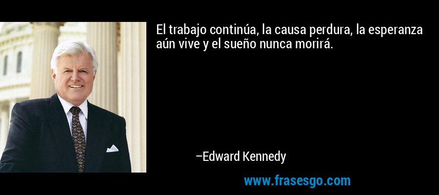 El trabajo continúa, la causa perdura, la esperanza aún vive y el sueño nunca morirá. – Edward Kennedy