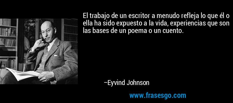 El trabajo de un escritor a menudo refleja lo que él o ella ha sido expuesto a la vida, experiencias que son las bases de un poema o un cuento. – Eyvind Johnson