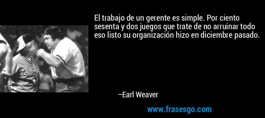 El trabajo de un gerente es simple. Por ciento sesenta y dos juegos que trate de no arruinar todo eso listo su organización hizo en diciembre pasado. – Earl Weaver