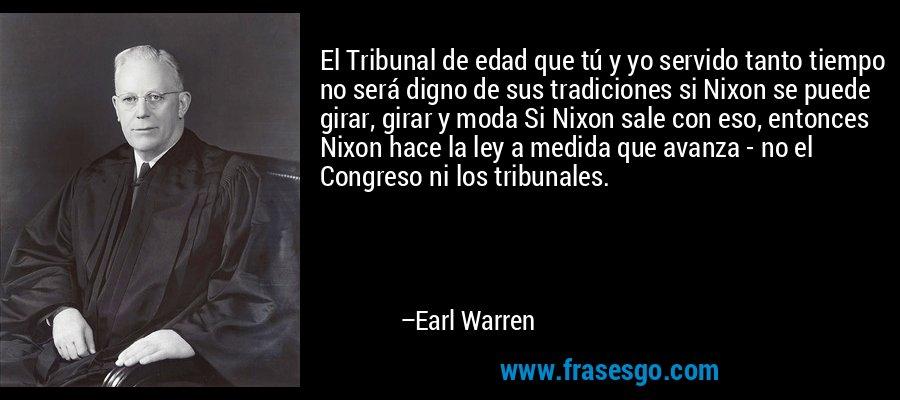 El Tribunal de edad que tú y yo servido tanto tiempo no será digno de sus tradiciones si Nixon se puede girar, girar y moda Si Nixon sale con eso, entonces Nixon hace la ley a medida que avanza - no el Congreso ni los tribunales. – Earl Warren