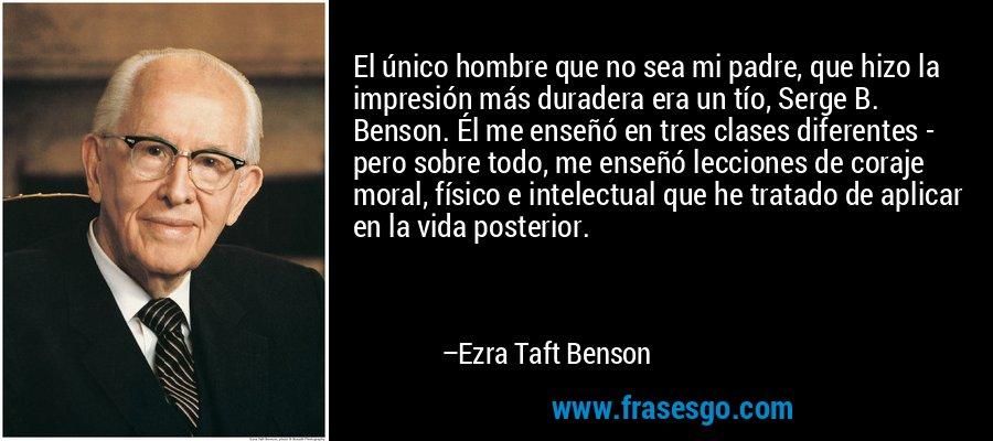El único hombre que no sea mi padre, que hizo la impresión más duradera era un tío, Serge B. Benson. Él me enseñó en tres clases diferentes - pero sobre todo, me enseñó lecciones de coraje moral, físico e intelectual que he tratado de aplicar en la vida posterior. – Ezra Taft Benson