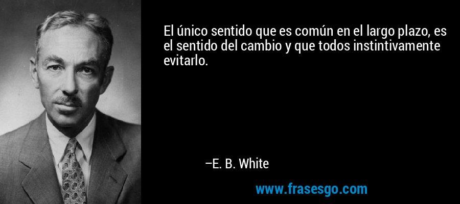 El único sentido que es común en el largo plazo, es el sentido del cambio y que todos instintivamente evitarlo. – E. B. White