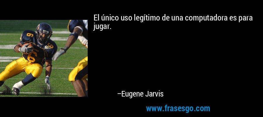 El único uso legítimo de una computadora es para jugar. – Eugene Jarvis