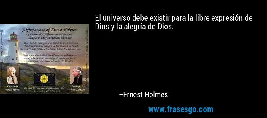 El universo debe existir para la libre expresión de Dios y la alegría de Dios. – Ernest Holmes