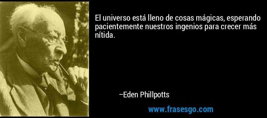 El universo está lleno de cosas mágicas, esperando pacientemente nuestros ingenios para crecer más nítida. – Eden Phillpotts