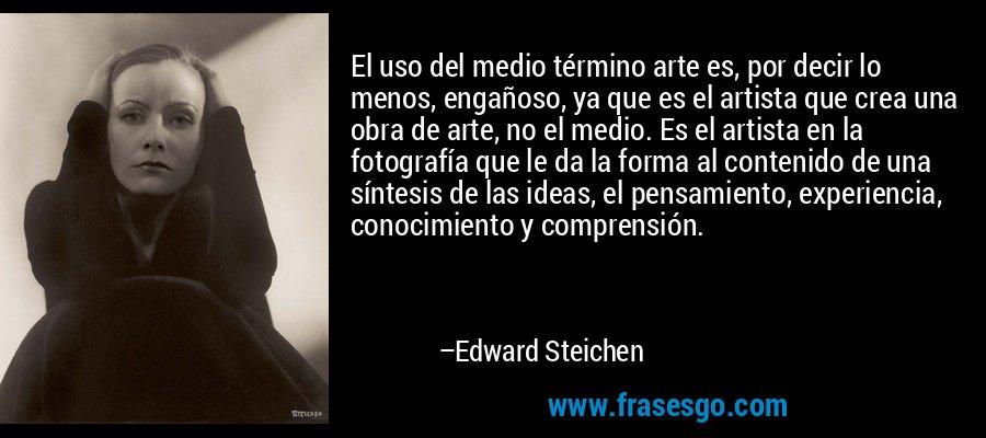 El uso del medio término arte es, por decir lo menos, engañoso, ya que es el artista que crea una obra de arte, no el medio. Es el artista en la fotografía que le da la forma al contenido de una síntesis de las ideas, el pensamiento, experiencia, conocimiento y comprensión. – Edward Steichen