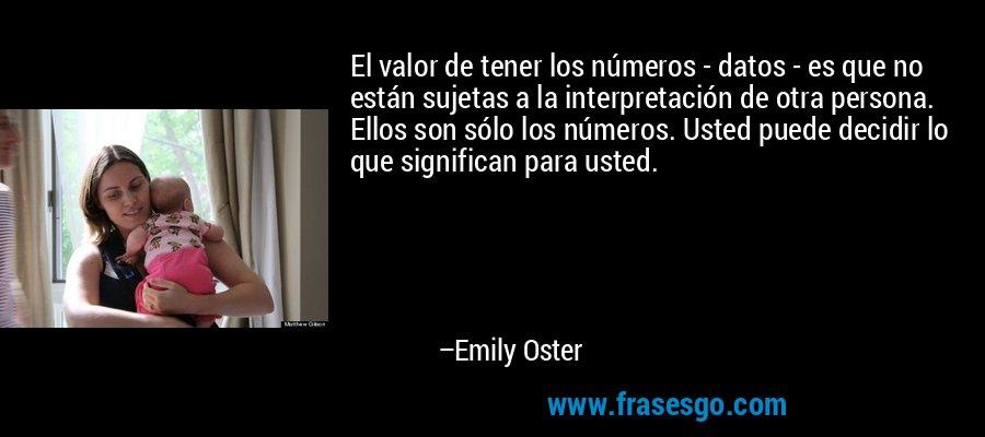 El valor de tener los números - datos - es que no están sujetas a la interpretación de otra persona. Ellos son sólo los números. Usted puede decidir lo que significan para usted. – Emily Oster