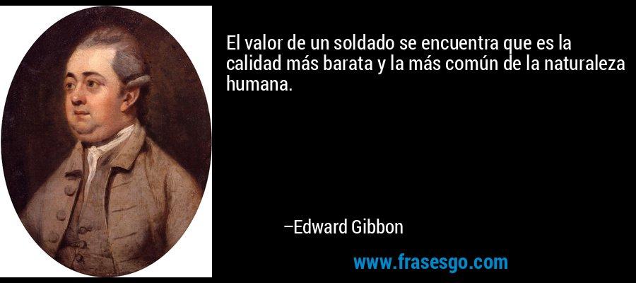 El valor de un soldado se encuentra que es la calidad más barata y la más común de la naturaleza humana. – Edward Gibbon