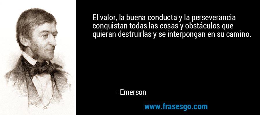 El valor, la buena conducta y la perseverancia conquistan todas las cosas y obstáculos que quieran destruirlas y se interpongan en su camino. – Emerson