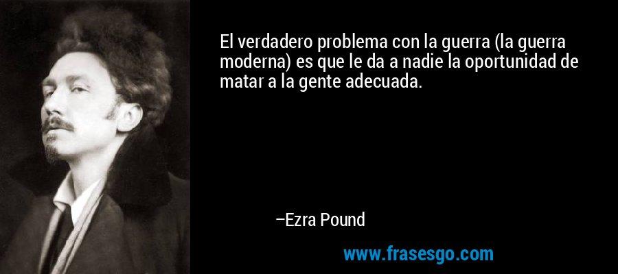 El verdadero problema con la guerra (la guerra moderna) es que le da a nadie la oportunidad de matar a la gente adecuada. – Ezra Pound