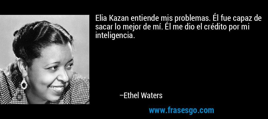 Elia Kazan entiende mis problemas. Él fue capaz de sacar lo mejor de mí. Él me dio el crédito por mi inteligencia. – Ethel Waters