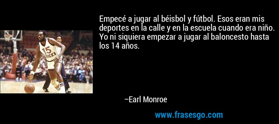 Empecé a jugar al béisbol y fútbol. Esos eran mis deportes en la calle y en la escuela cuando era niño. Yo ni siquiera empezar a jugar al baloncesto hasta los 14 años. – Earl Monroe