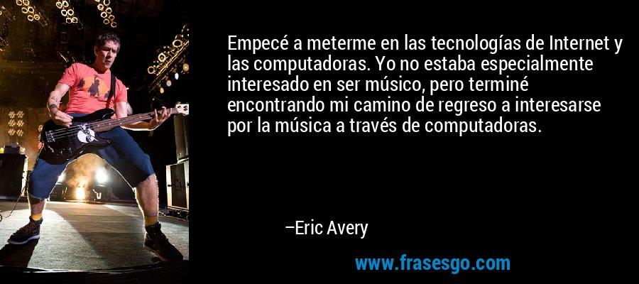 Empecé a meterme en las tecnologías de Internet y las computadoras. Yo no estaba especialmente interesado en ser músico, pero terminé encontrando mi camino de regreso a interesarse por la música a través de computadoras. – Eric Avery