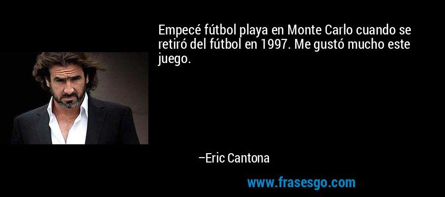 Empecé fútbol playa en Monte Carlo cuando se retiró del fútbol en 1997. Me gustó mucho este juego. – Eric Cantona