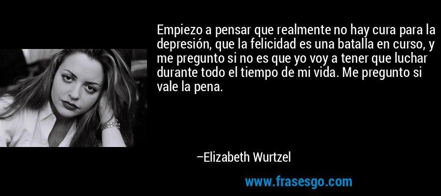 Empiezo a pensar que realmente no hay cura para la depresión, que la felicidad es una batalla en curso, y me pregunto si no es que yo voy a tener que luchar durante todo el tiempo de mi vida. Me pregunto si vale la pena. – Elizabeth Wurtzel