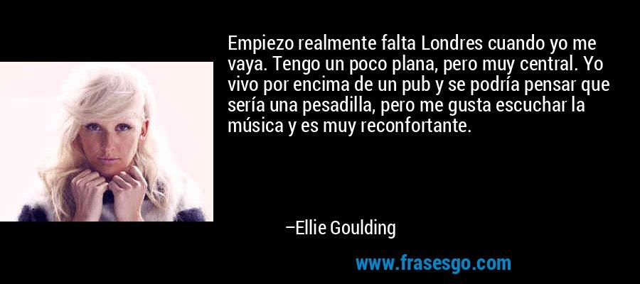 Empiezo realmente falta Londres cuando yo me vaya. Tengo un poco plana, pero muy central. Yo vivo por encima de un pub y se podría pensar que sería una pesadilla, pero me gusta escuchar la música y es muy reconfortante. – Ellie Goulding