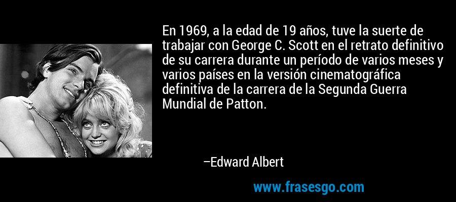 En 1969, a la edad de 19 años, tuve la suerte de trabajar con George C. Scott en el retrato definitivo de su carrera durante un período de varios meses y varios países en la versión cinematográfica definitiva de la carrera de la Segunda Guerra Mundial de Patton. – Edward Albert