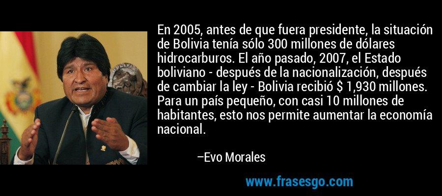 En 2005, antes de que fuera presidente, la situación de Bolivia tenía sólo 300 millones de dólares hidrocarburos. El año pasado, 2007, el Estado boliviano - después de la nacionalización, después de cambiar la ley - Bolivia recibió $ 1,930 millones. Para un país pequeño, con casi 10 millones de habitantes, esto nos permite aumentar la economía nacional. – Evo Morales