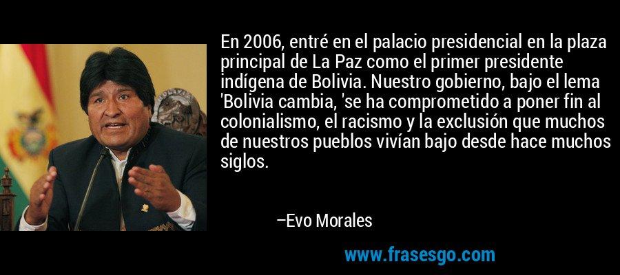 En 2006, entré en el palacio presidencial en la plaza principal de La Paz como el primer presidente indígena de Bolivia. Nuestro gobierno, bajo el lema 'Bolivia cambia, 'se ha comprometido a poner fin al colonialismo, el racismo y la exclusión que muchos de nuestros pueblos vivían bajo desde hace muchos siglos. – Evo Morales