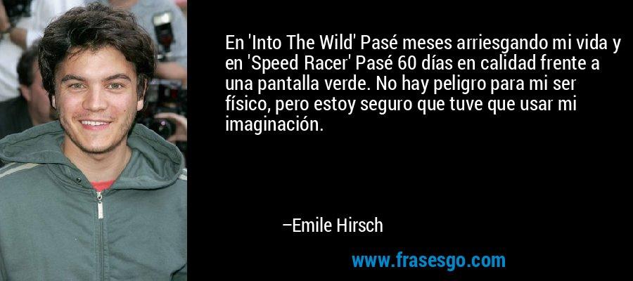En 'Into The Wild' Pasé meses arriesgando mi vida y en 'Speed Racer' Pasé 60 días en calidad frente a una pantalla verde. No hay peligro para mi ser físico, pero estoy seguro que tuve que usar mi imaginación. – Emile Hirsch