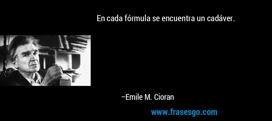 En cada fórmula se encuentra un cadáver. – Emile M. Cioran