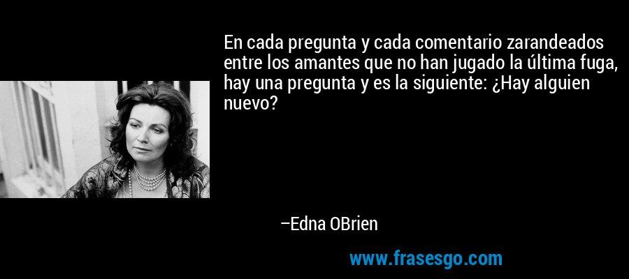 En cada pregunta y cada comentario zarandeados entre los amantes que no han jugado la última fuga, hay una pregunta y es la siguiente: ¿Hay alguien nuevo? – Edna OBrien