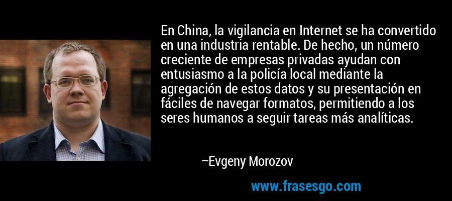 En China, la vigilancia en Internet se ha convertido en una industria rentable. De hecho, un número creciente de empresas privadas ayudan con entusiasmo a la policía local mediante la agregación de estos datos y su presentación en fáciles de navegar formatos, permitiendo a los seres humanos a seguir tareas más analíticas. – Evgeny Morozov