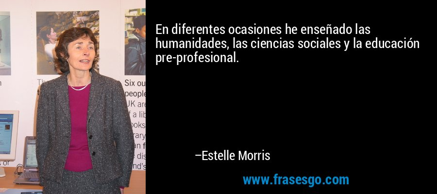 En diferentes ocasiones he enseñado las humanidades, las ciencias sociales y la educación pre-profesional. – Estelle Morris