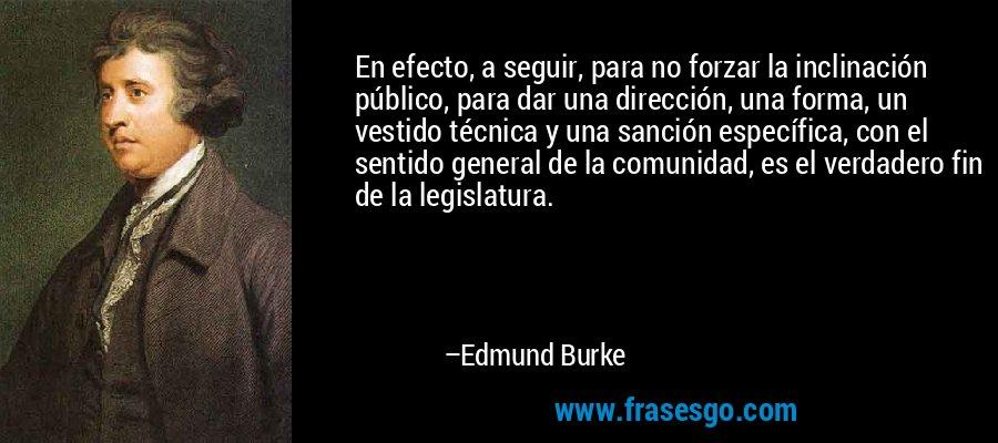 En efecto, a seguir, para no forzar la inclinación público, para dar una dirección, una forma, un vestido técnica y una sanción específica, con el sentido general de la comunidad, es el verdadero fin de la legislatura. – Edmund Burke