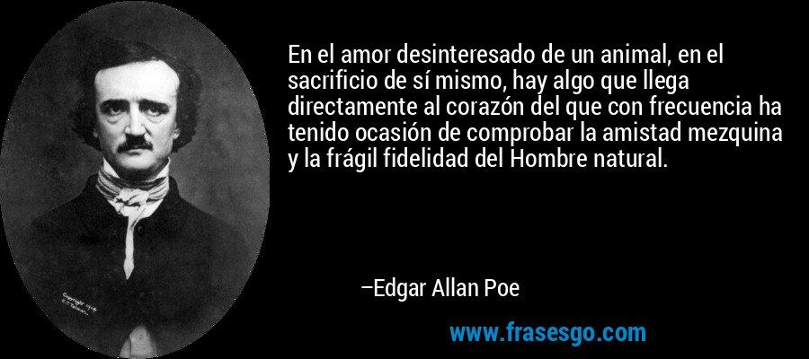 En el amor desinteresado de un animal, en el sacrificio de sí mismo, hay algo que llega directamente al corazón del que con frecuencia ha tenido ocasión de comprobar la amistad mezquina y la frágil fidelidad del Hombre natural. – Edgar Allan Poe
