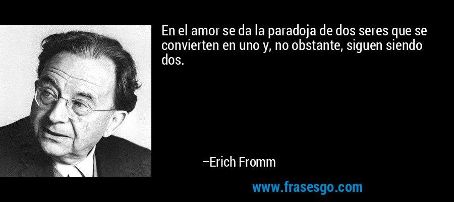 En el amor se da la paradoja de dos seres que se convierten en uno y, no obstante, siguen siendo dos. – Erich Fromm