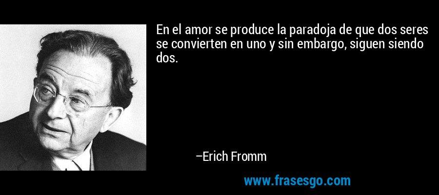 En el amor se produce la paradoja de que dos seres se convierten en uno y sin embargo, siguen siendo dos. – Erich Fromm