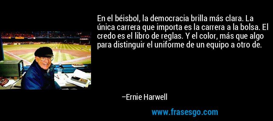 En el béisbol, la democracia brilla más clara. La única carrera que importa es la carrera a la bolsa. El credo es el libro de reglas. Y el color, más que algo para distinguir el uniforme de un equipo a otro de. – Ernie Harwell