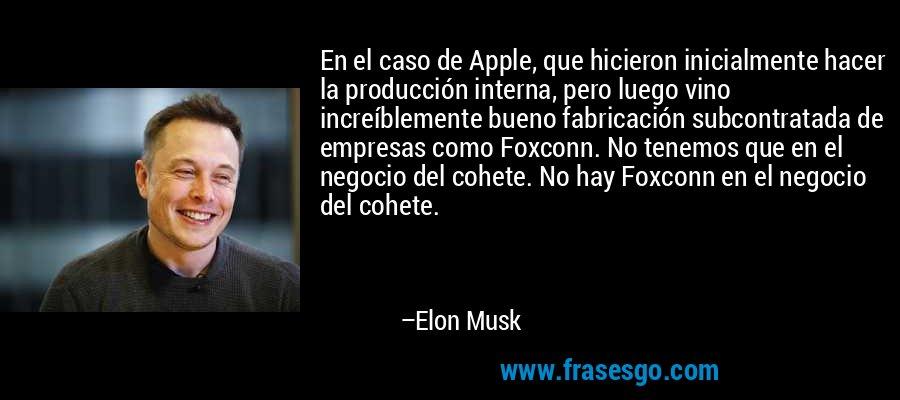 En el caso de Apple, que hicieron inicialmente hacer la producción interna, pero luego vino increíblemente bueno fabricación subcontratada de empresas como Foxconn. No tenemos que en el negocio del cohete. No hay Foxconn en el negocio del cohete. – Elon Musk